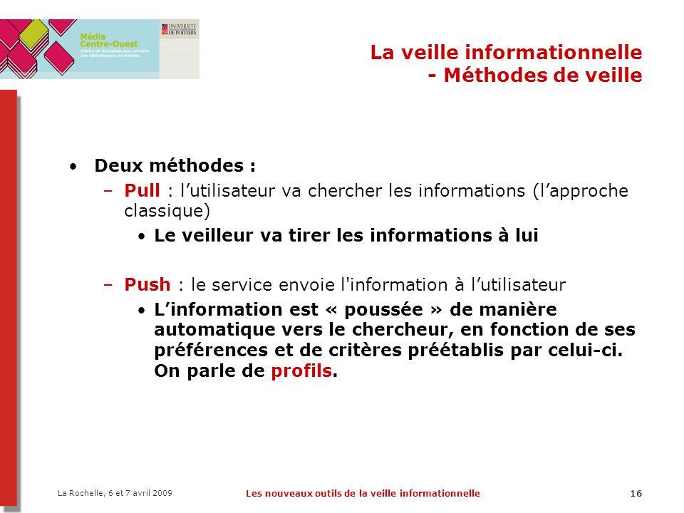 La Rochelle, 6 et 7 avril 2009 Les nouveaux outils de la veille informationnelle16 La veille informationnelle - Méthodes de veille Deux méthodes : –Pu
