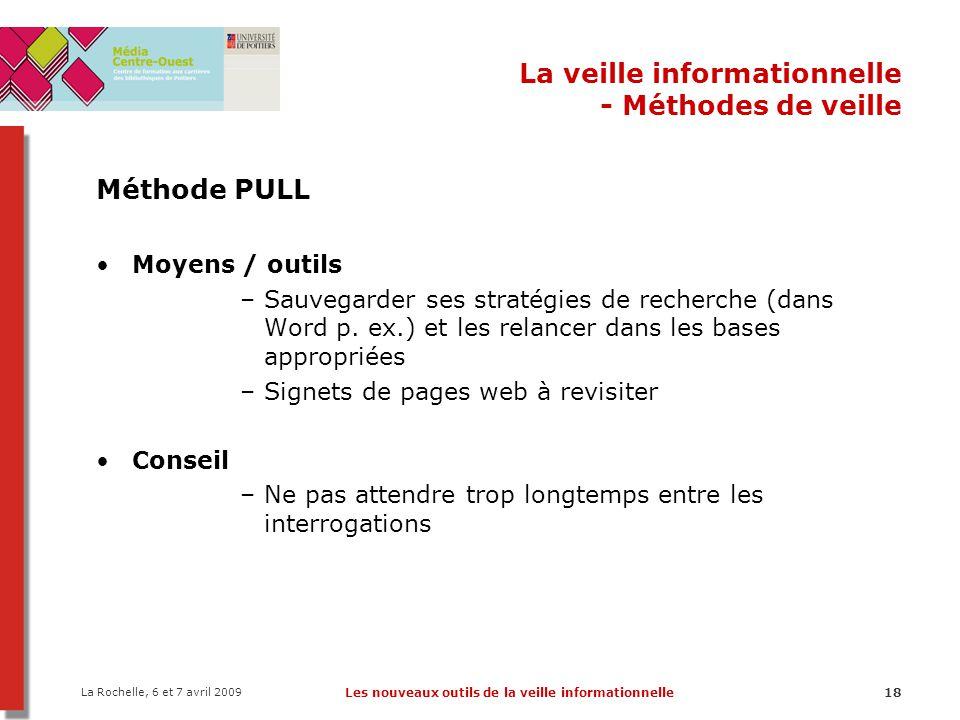 La Rochelle, 6 et 7 avril 2009 Les nouveaux outils de la veille informationnelle18 La veille informationnelle - Méthodes de veille Méthode PULL Moyens