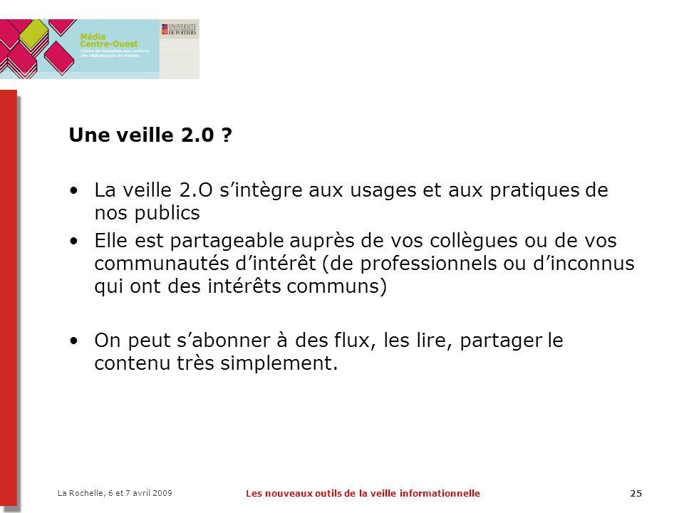 La Rochelle, 6 et 7 avril 2009 Les nouveaux outils de la veille informationnelle25 Une veille 2.0 ? La veille 2.O s'intègre aux usages et aux pratique