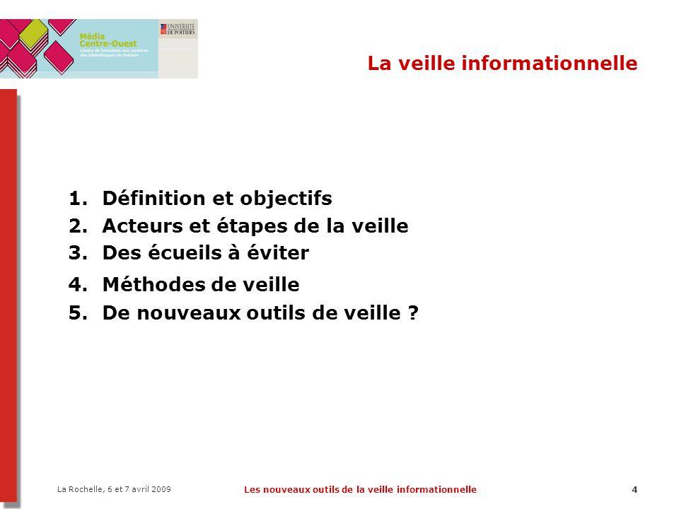 La Rochelle, 6 et 7 avril 2009 Les nouveaux outils de la veille informationnelle15 La veille informationnelle 1.Définition et objectifs 2.Acteurs et étapes de la veille 3.Des écueils à éviter 4.Méthodes de veille 5.De nouveaux outils de veille ?
