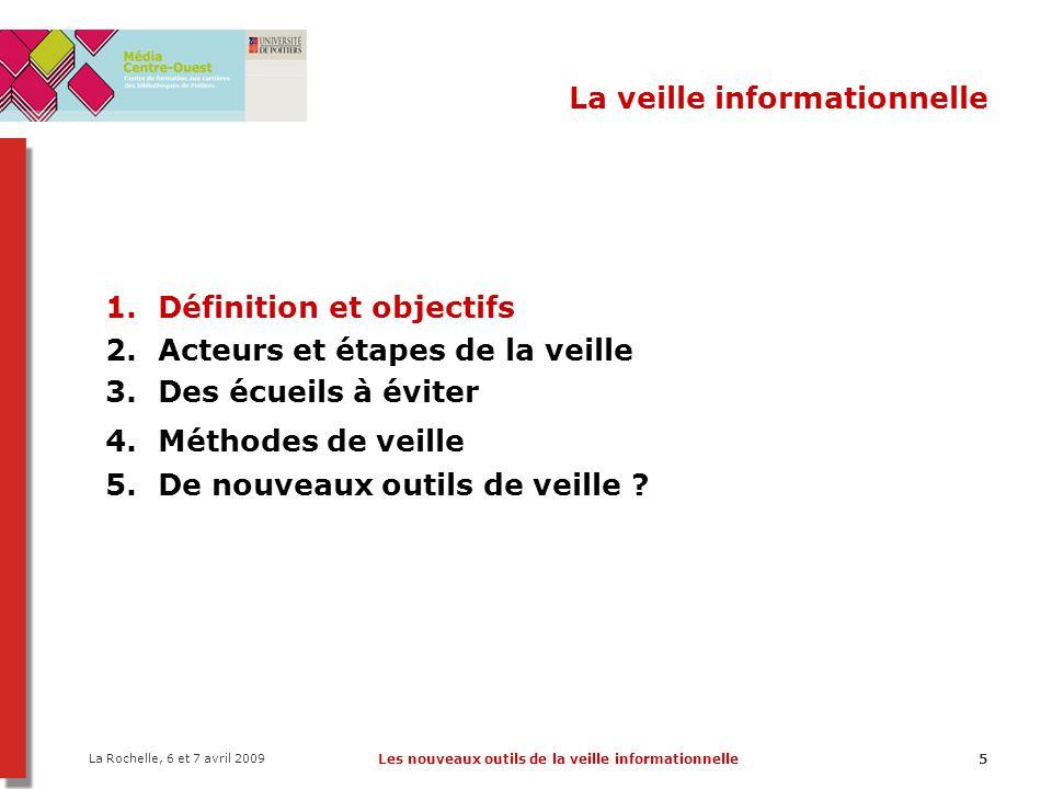 La Rochelle, 6 et 7 avril 2009 Les nouveaux outils de la veille informationnelle5 La veille informationnelle 1.Définition et objectifs 2.Acteurs et ét
