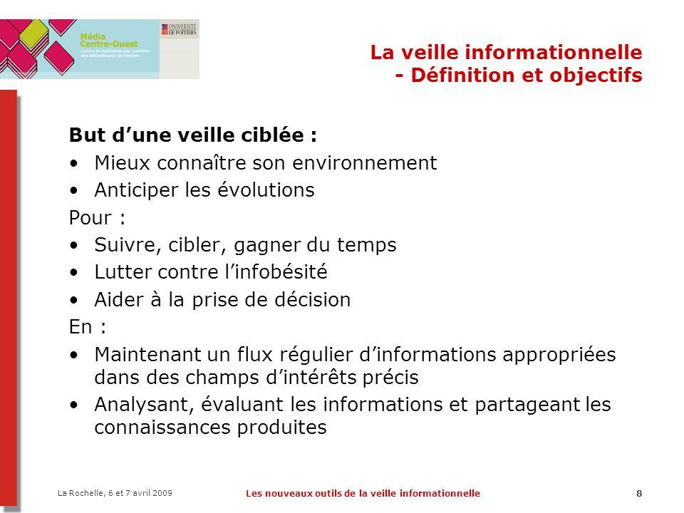 La Rochelle, 6 et 7 avril 2009 Les nouveaux outils de la veille informationnelle9 La veille informationnelle 1.Définition et objectifs 2.Acteurs et étapes de la veille 3.Des écueils à éviter 4.Méthodes de veille 5.De nouveaux outils de veille ?