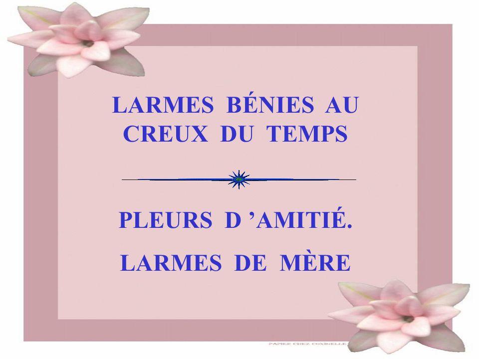 LARMES BÉNIES AU CREUX DU TEMPS PLEURS D 'AMITIÉ. LARMES DE MÈRE