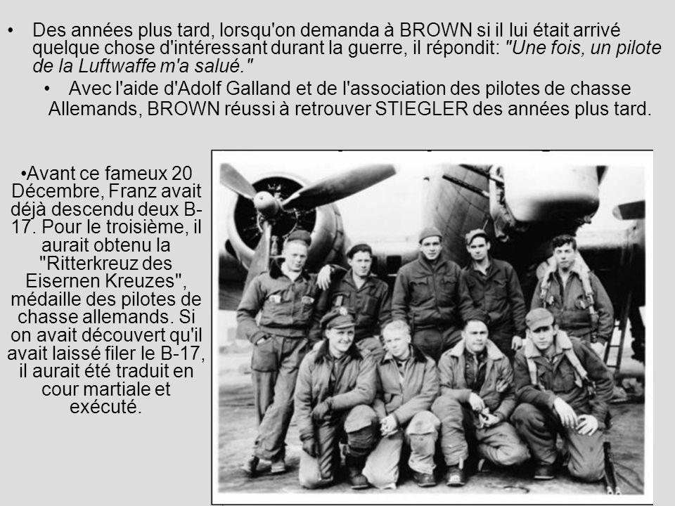 Des années plus tard, lorsqu on demanda à BROWN si il lui était arrivé quelque chose d intéressant durant la guerre, il répondit: Une fois, un pilote de la Luftwaffe m a salué. Avec l aide d Adolf Galland et de l association des pilotes de chasse Allemands, BROWN réussi à retrouver STIEGLER des années plus tard.