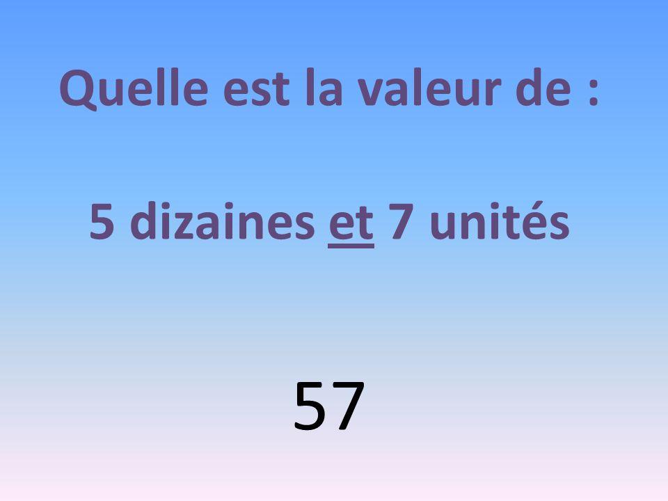 Quelle est la valeur de : 5 dizaines et 7 unités 57