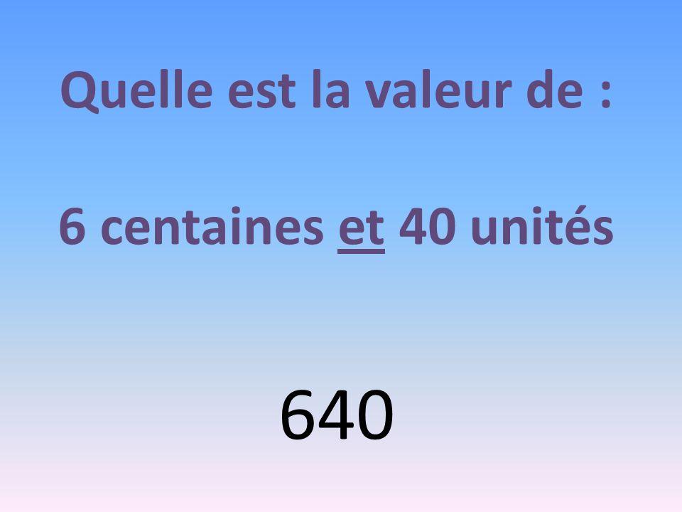 Quelle est la valeur de : 6 centaines et 40 unités 640