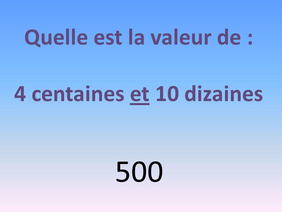 Quelle est la valeur de : 4 centaines et 10 dizaines 500
