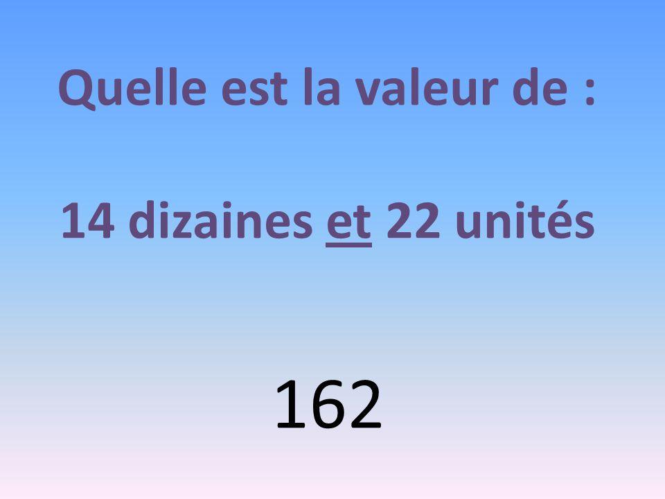 Quelle est la valeur de : 14 dizaines et 22 unités 162