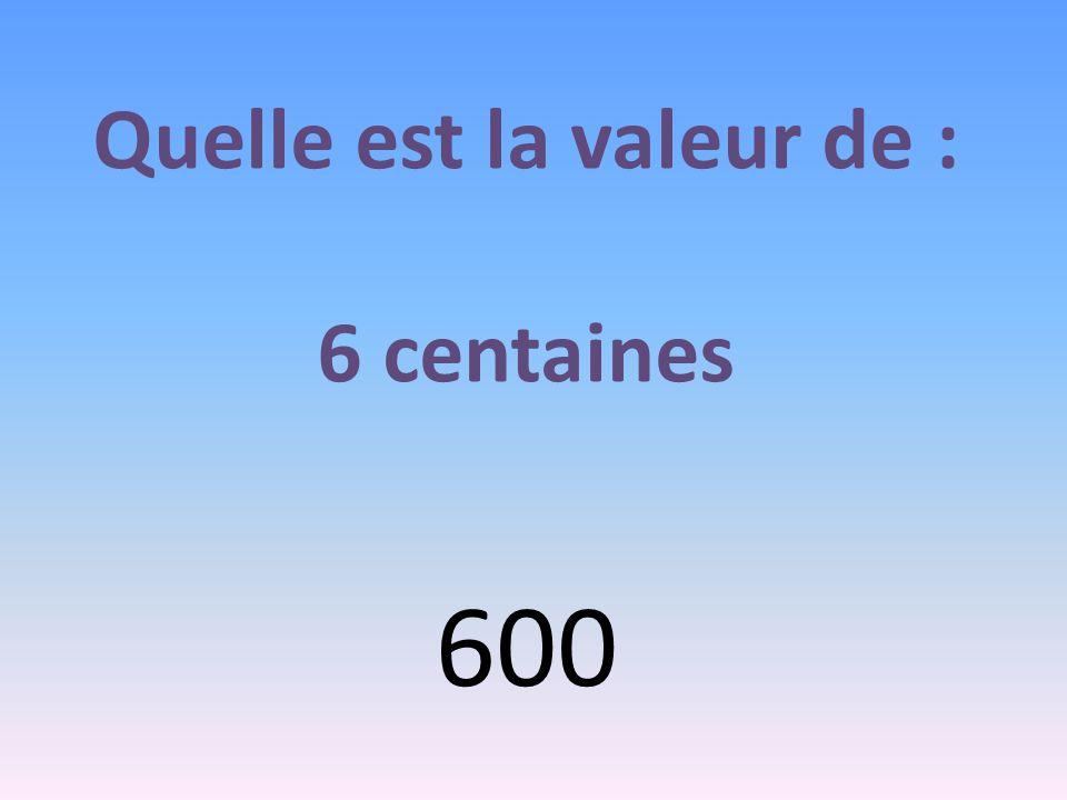 Quelle est la valeur de : 6 centaines 600
