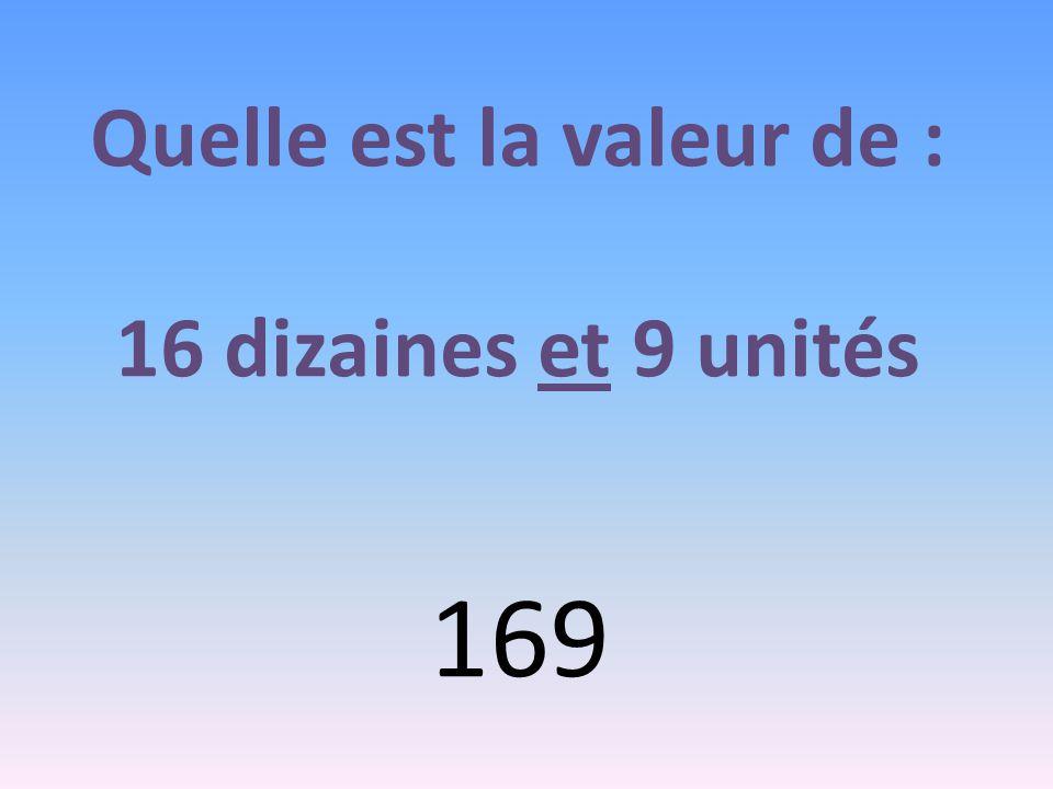 Quelle est la valeur de : 16 dizaines et 9 unités 169