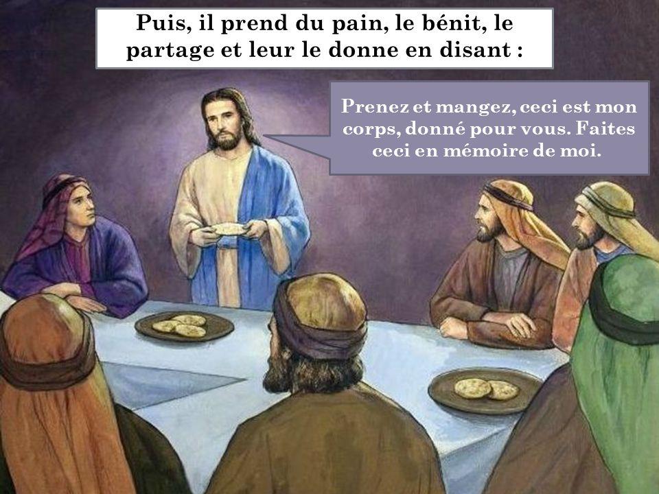 Puis, il prend du pain, le bénit, le partage et leur le donne en disant : Prenez et mangez, ceci est mon corps, donné pour vous. Faites ceci en mémoir