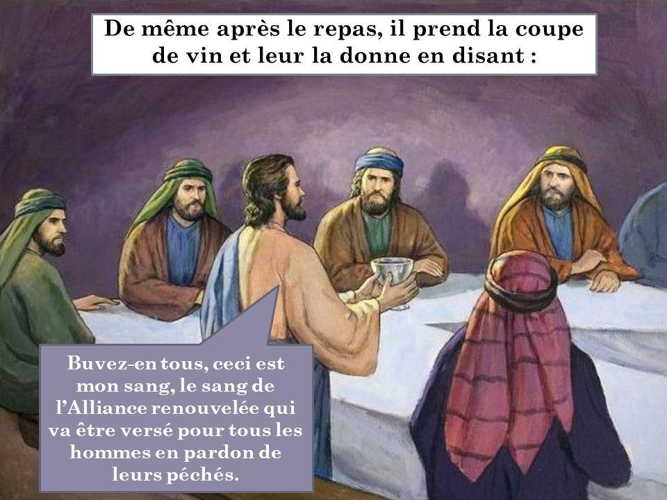 De même après le repas, il prend la coupe de vin et leur la donne en disant : Buvez-en tous, ceci est mon sang, le sang de l'Alliance renouvelée qui v