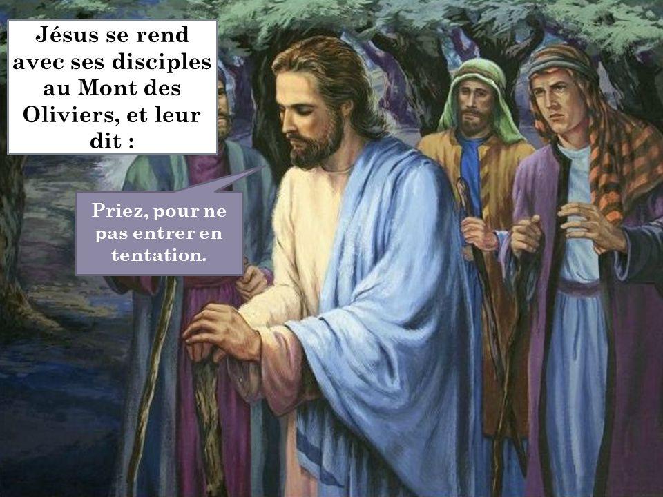 Priez, pour ne pas entrer en tentation. Jésus se rend avec ses disciples au Mont des Oliviers, et leur dit :