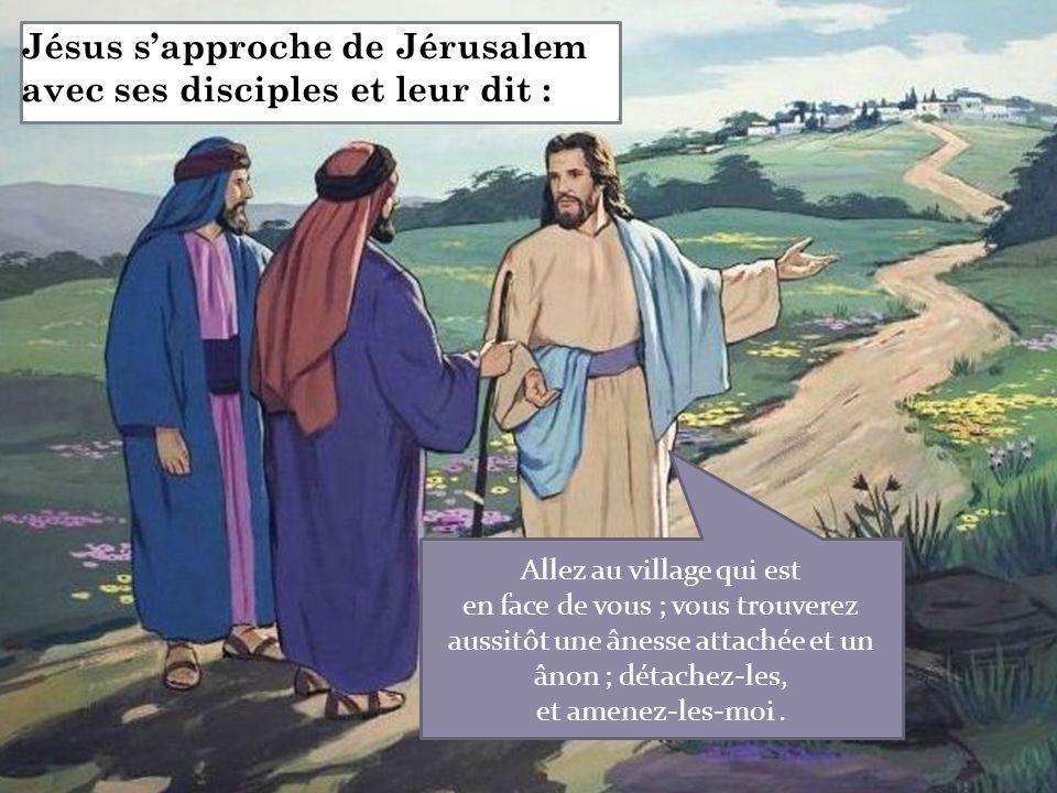 Jésus s'approche de Jérusalem avec ses disciples et leur dit : Allez au village qui est en face de vous ; vous trouverez aussitôt une ânesse attachée