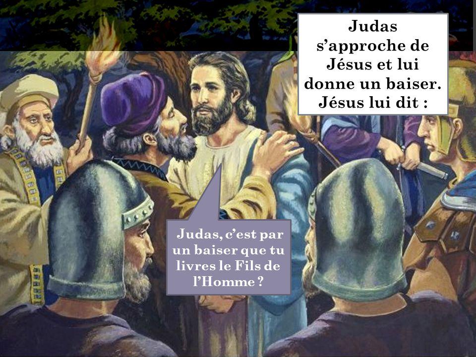 Judas, c'est par un baiser que tu livres le Fils de l'Homme ? Judas s'approche de Jésus et lui donne un baiser. Jésus lui dit :