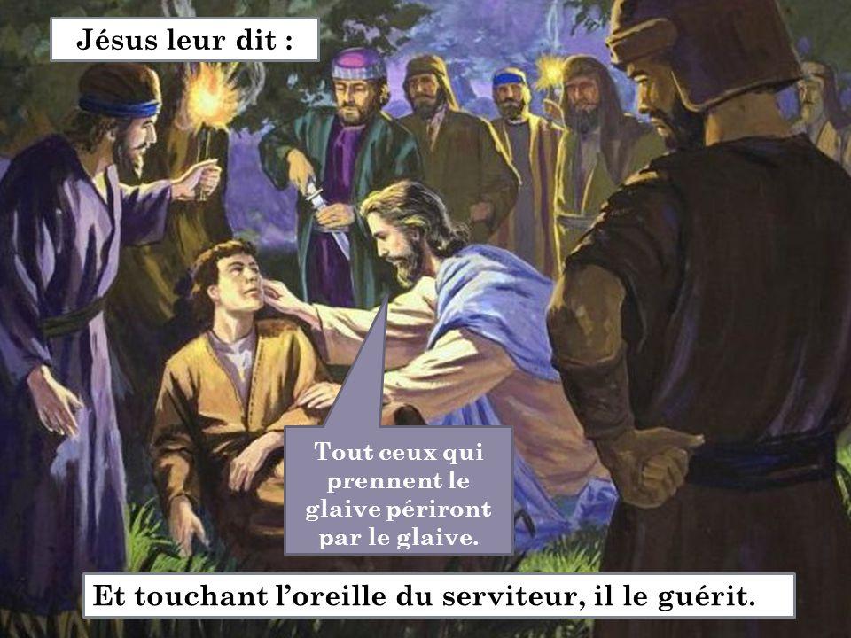Tout ceux qui prennent le glaive périront par le glaive. Et touchant l'oreille du serviteur, il le guérit. Jésus leur dit :