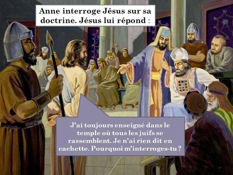 J'ai toujours enseigné dans le temple où tous les juifs se rassemblent. Je n'ai rien dit en cachette. Pourquoi m'interroges-tu ? Anne interroge Jésus