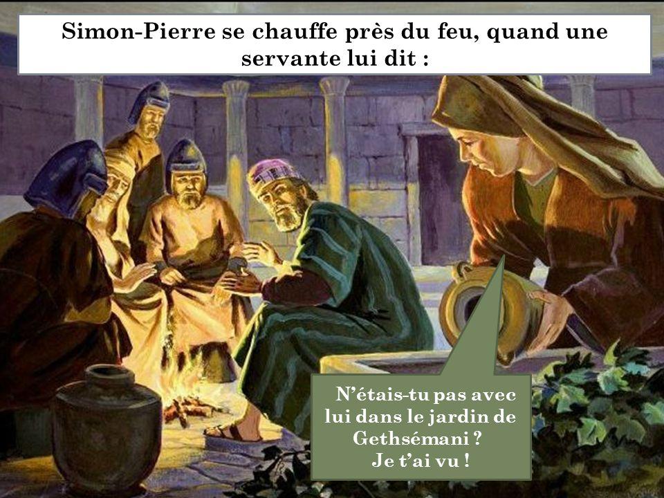 N'étais-tu pas avec lui dans le jardin de Gethsémani ? Je t'ai vu ! Simon-Pierre se chauffe près du feu, quand une servante lui dit :