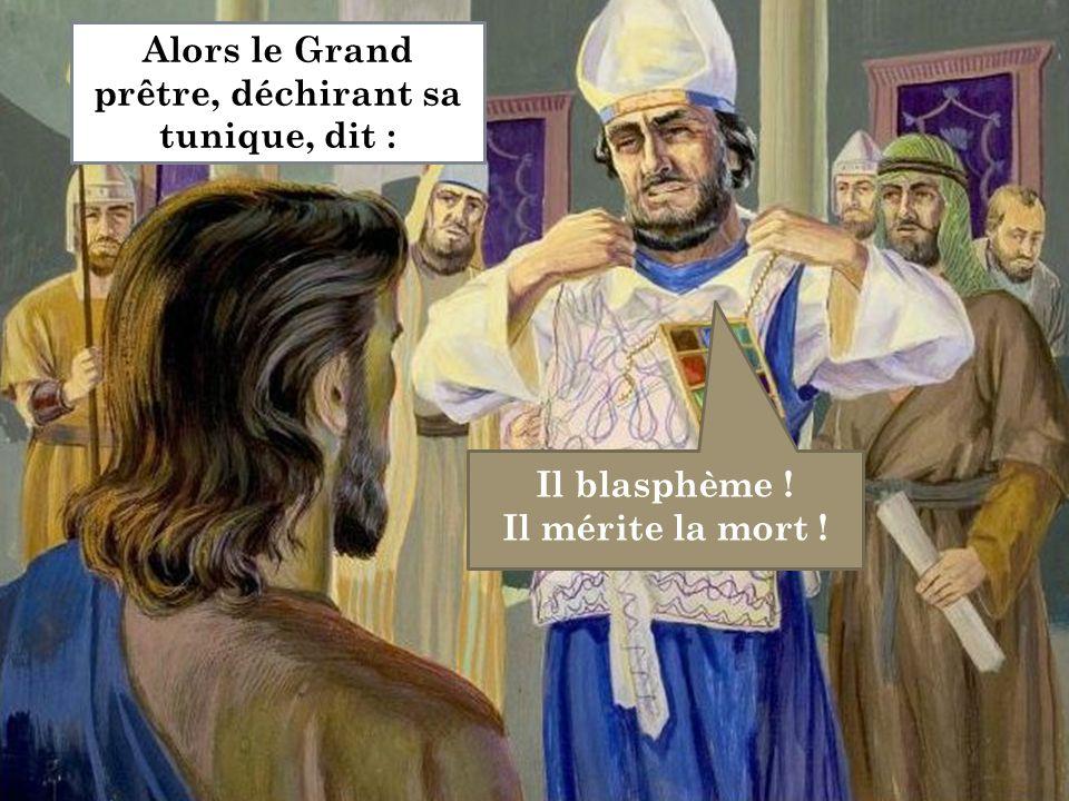 Il blasphème ! Il mérite la mort ! Alors le Grand prêtre, déchirant sa tunique, dit :