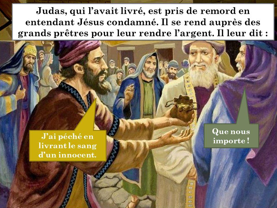 J'ai péché en livrant le sang d'un innocent. Que nous importe ! Judas, qui l'avait livré, est pris de remord en entendant Jésus condamné. Il se rend a