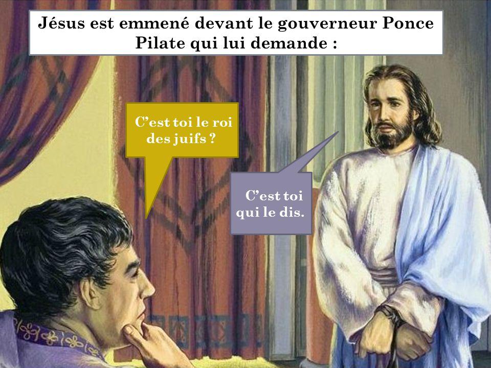 C'est toi le roi des juifs ? C'est toi qui le dis. Jésus est emmené devant le gouverneur Ponce Pilate qui lui demande :
