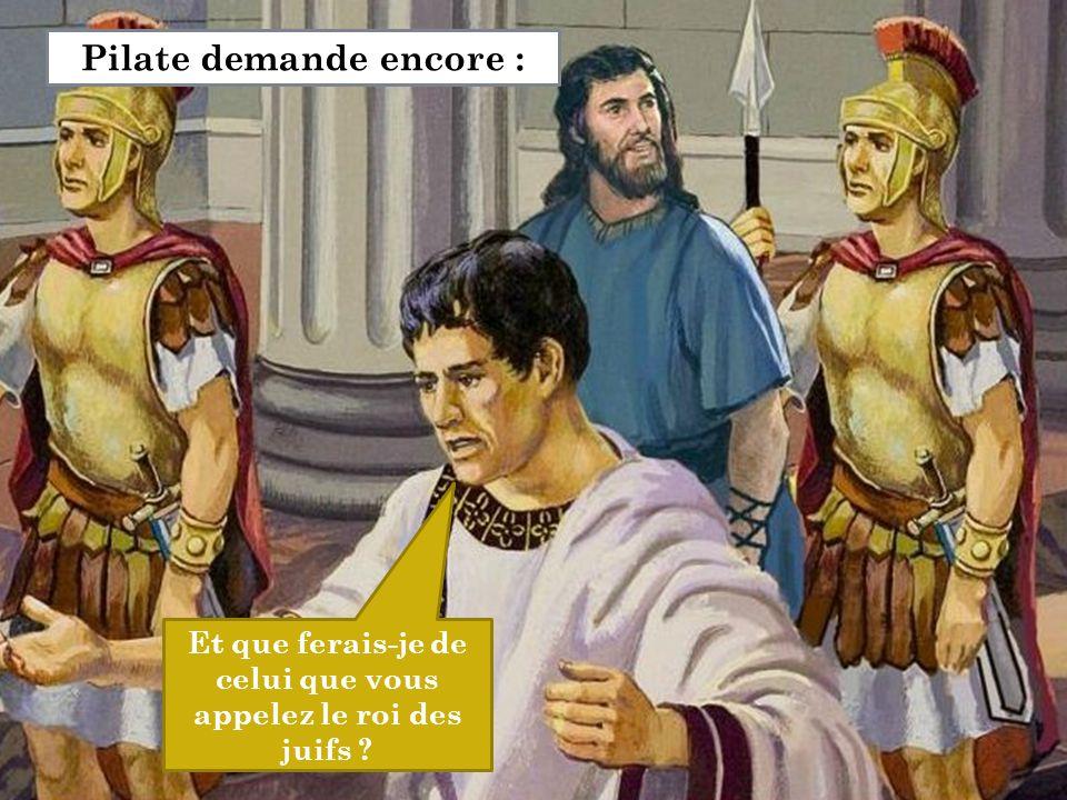 Et que ferais-je de celui que vous appelez le roi des juifs ? Pilate demande encore :