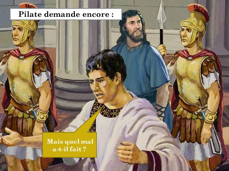 Mais quel mal a-t-il fait ? Pilate demande encore :
