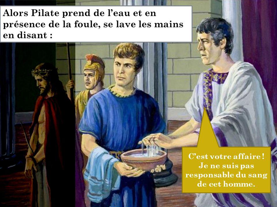 C'est votre affaire ! Je ne suis pas responsable du sang de cet homme. Alors Pilate prend de l'eau et en présence de la foule, se lave les mains en di