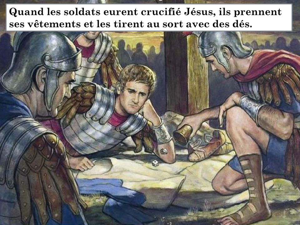 Quand les soldats eurent crucifié Jésus, ils prennent ses vêtements et les tirent au sort avec des dés.