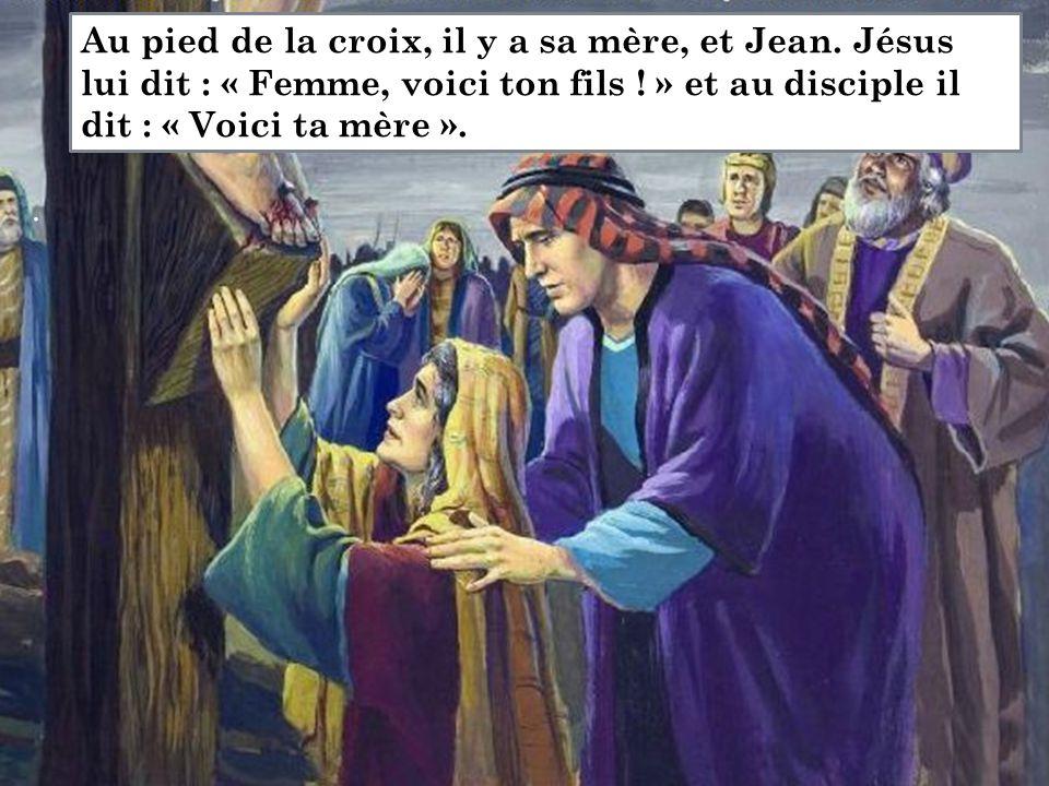 . Au pied de la croix, il y a sa mère, et Jean. Jésus lui dit : « Femme, voici ton fils ! » et au disciple il dit : « Voici ta mère ».