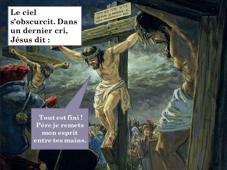 Tout est fini ! Père je remets mon esprit entre tes mains. Le ciel s'obscurcit. Dans un dernier cri, Jésus dit :