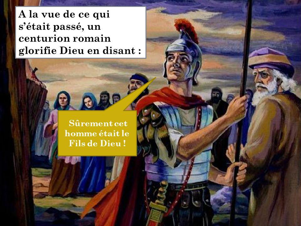 Sûrement cet homme était le Fils de Dieu ! A la vue de ce qui s'était passé, un centurion romain glorifie Dieu en disant :