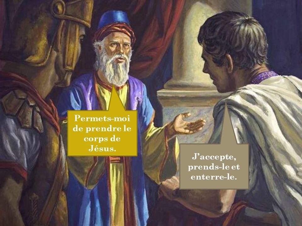 Permets-moi de prendre le corps de Jésus. J'accepte, prends-le et enterre-le.