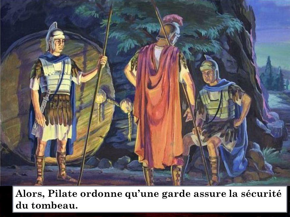 Alors, Pilate ordonne qu'une garde assure la sécurité du tombeau.