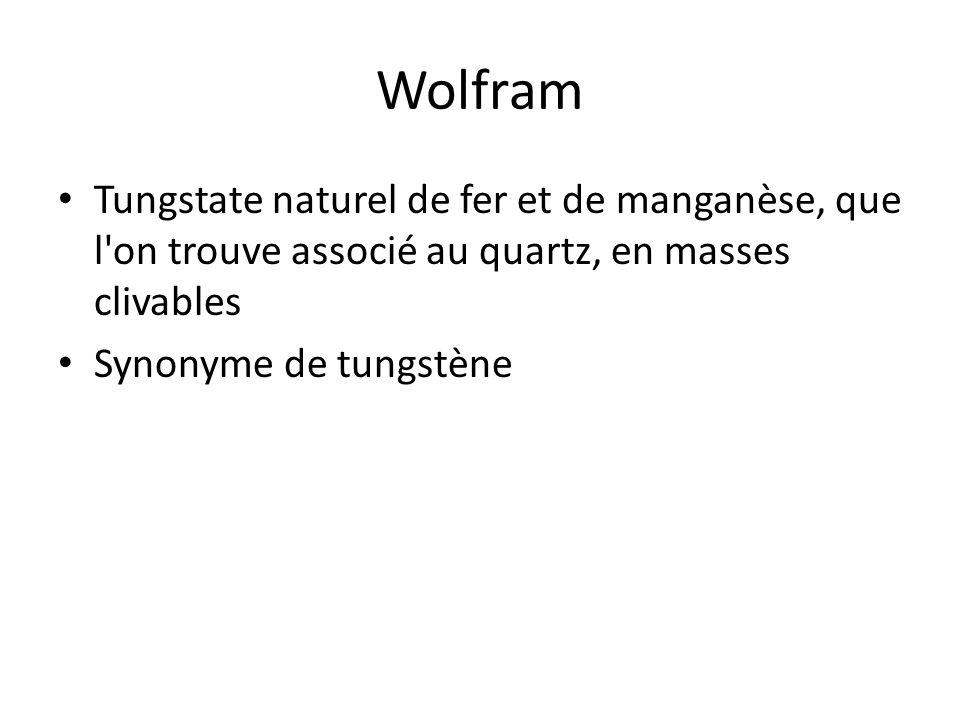 Wolfram Tungstate naturel de fer et de manganèse, que l'on trouve associé au quartz, en masses clivables Synonyme de tungstène