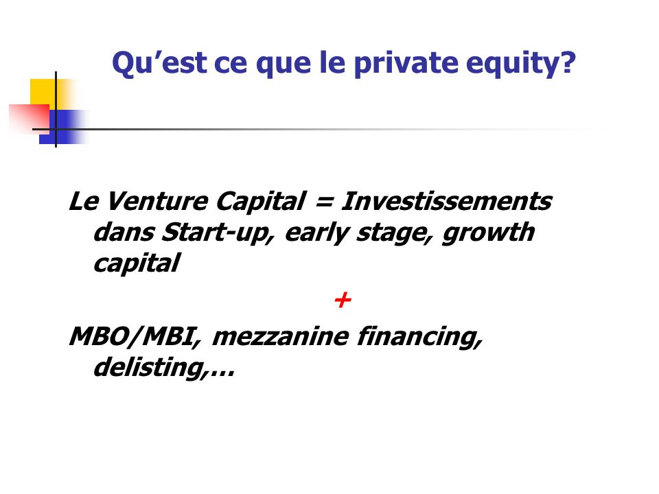 Qu'est ce que le private equity? Le Venture Capital = Investissements dans Start-up, early stage, growth capital + MBO/MBI, mezzanine financing, delis