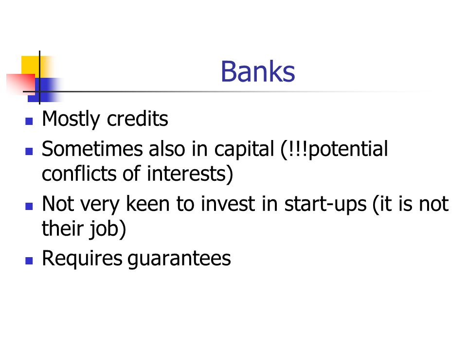 Banks Mostly credits Sometimes also in capital (!!!potential conflicts of interests) Not very keen to invest in start-ups (it is not their job) Requires guarantees