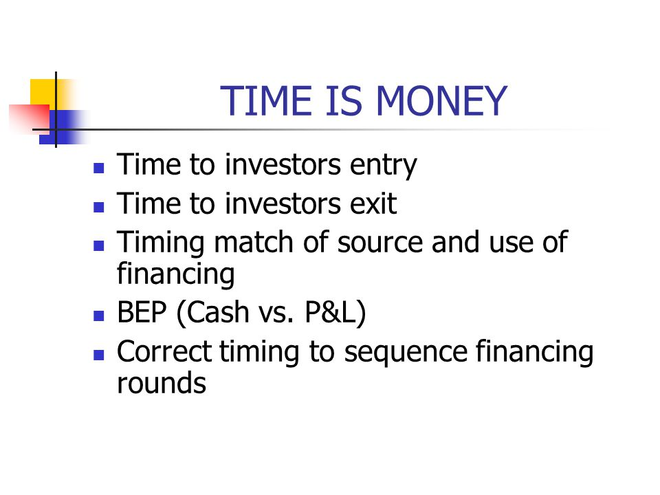 TIME IS MONEY Time to investors entry Time to investors exit Timing match of source and use of financing BEP (Cash vs.