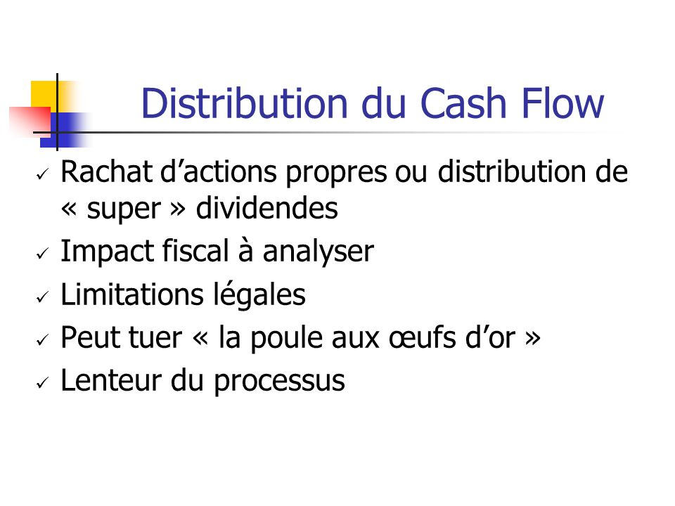 Distribution du Cash Flow Rachat d'actions propres ou distribution de « super » dividendes Impact fiscal à analyser Limitations légales Peut tuer « la poule aux œufs d'or » Lenteur du processus