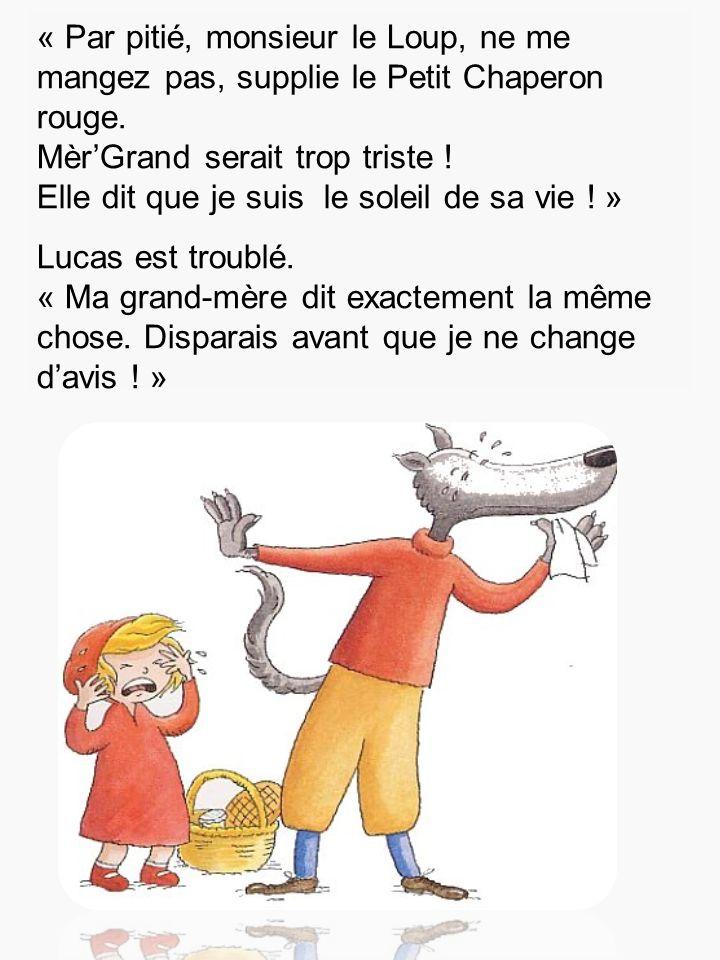 « Par pitié, monsieur le Loup, ne me mangez pas, supplie le Petit Chaperon rouge. Mèr'Grand serait trop triste ! Elle dit que je suis le soleil de sa