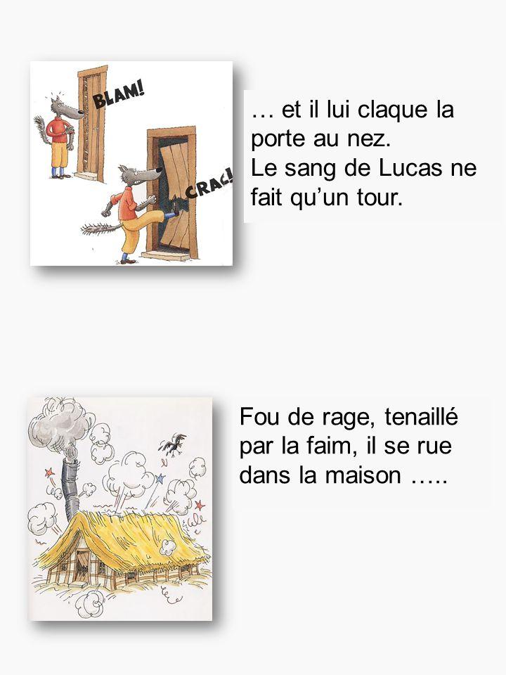 … et il lui claque la porte au nez. Le sang de Lucas ne fait qu'un tour. Fou de rage, tenaillé par la faim, il se rue dans la maison …..