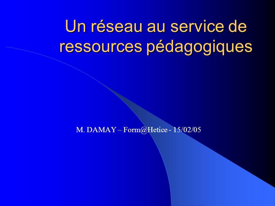 Un réseau au service de ressources pédagogiques M. DAMAY – Form@Hetice - 15/02/05