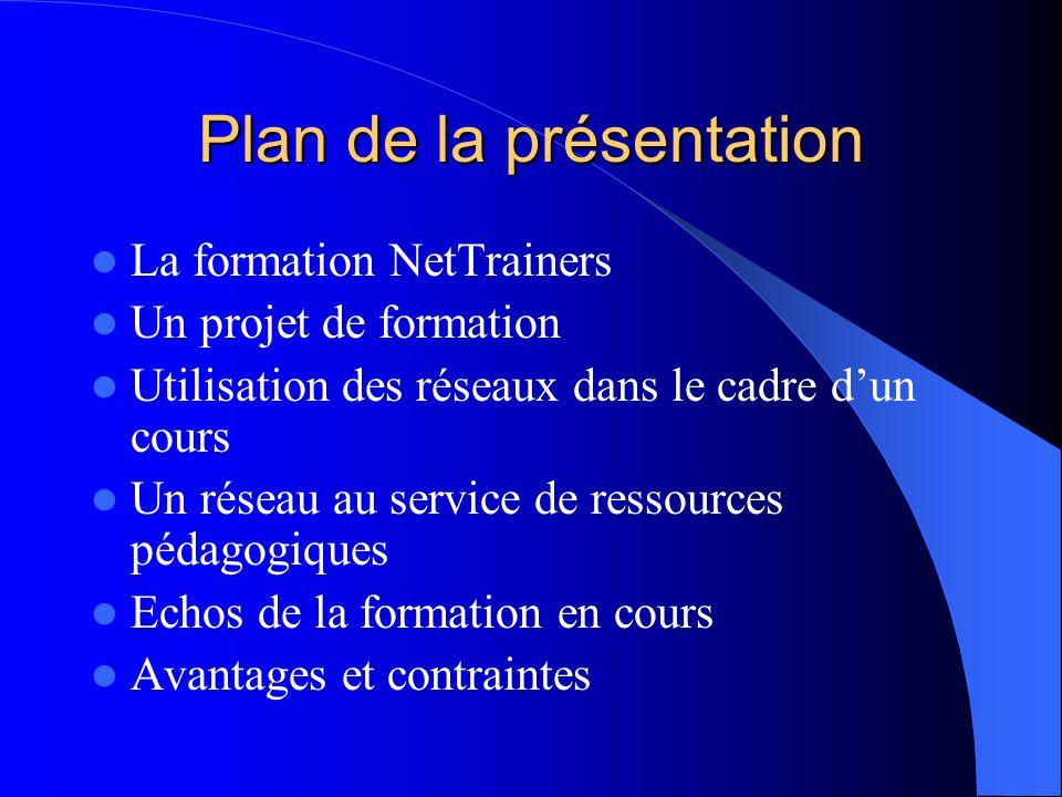 Plan de la présentation La formation NetTrainers Un projet de formation Utilisation des réseaux dans le cadre d'un cours Un réseau au service de ressources pédagogiques Echos de la formation en cours Avantages et contraintes