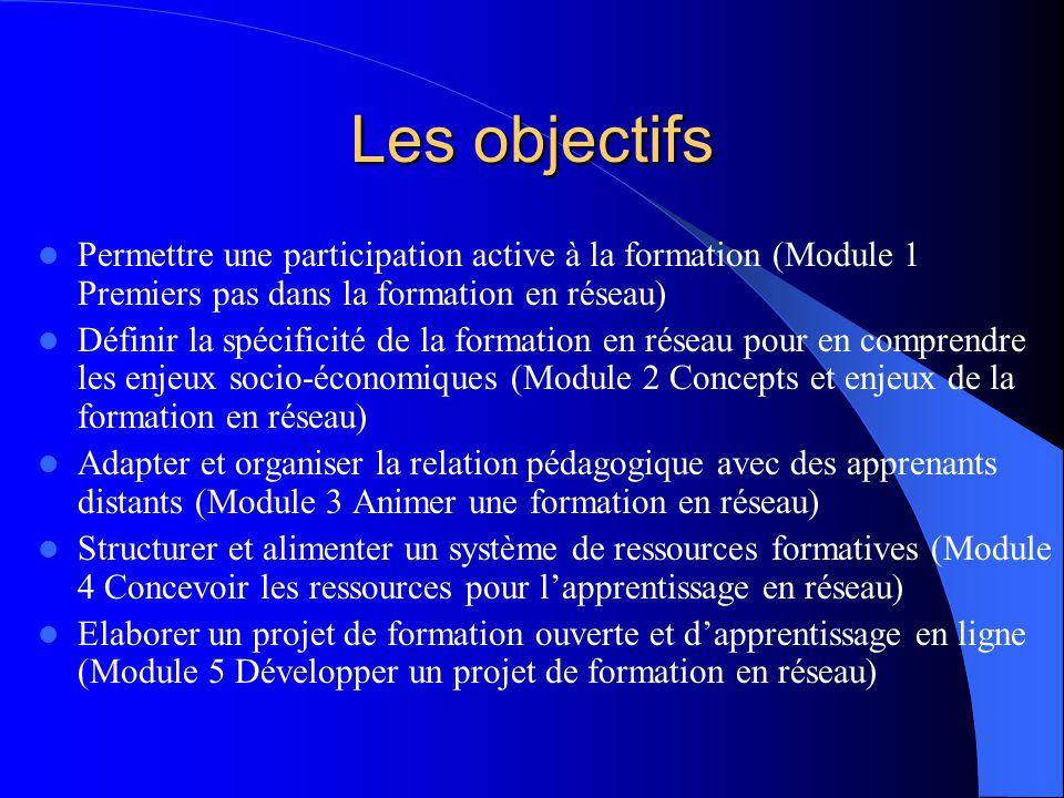 Les objectifs Permettre une participation active à la formation (Module 1 Premiers pas dans la formation en réseau) Définir la spécificité de la formation en réseau pour en comprendre les enjeux socio-économiques (Module 2 Concepts et enjeux de la formation en réseau) Adapter et organiser la relation pédagogique avec des apprenants distants (Module 3 Animer une formation en réseau) Structurer et alimenter un système de ressources formatives (Module 4 Concevoir les ressources pour l'apprentissage en réseau) Elaborer un projet de formation ouverte et d'apprentissage en ligne (Module 5 Développer un projet de formation en réseau)