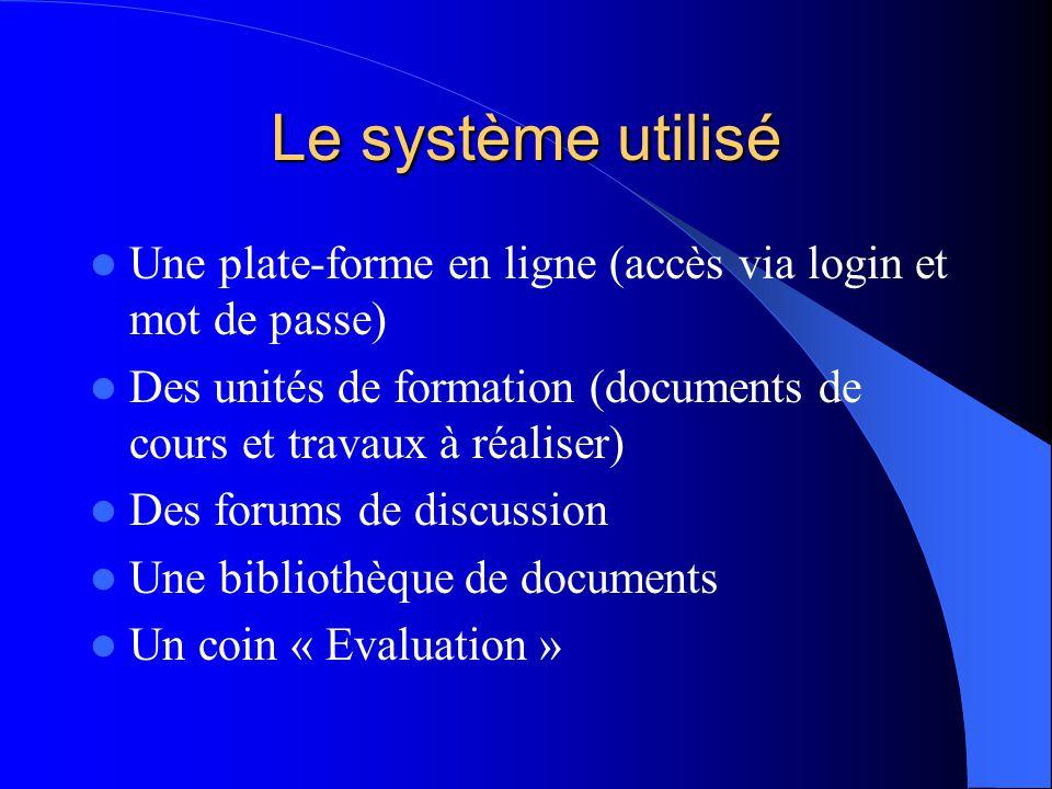 Le système utilisé Une plate-forme en ligne (accès via login et mot de passe) Des unités de formation (documents de cours et travaux à réaliser) Des forums de discussion Une bibliothèque de documents Un coin « Evaluation »