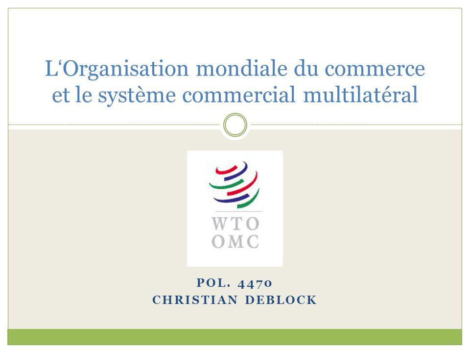 POL. 4470 CHRISTIAN DEBLOCK L ' Organisation mondiale du commerce et le système commercial multilatéral
