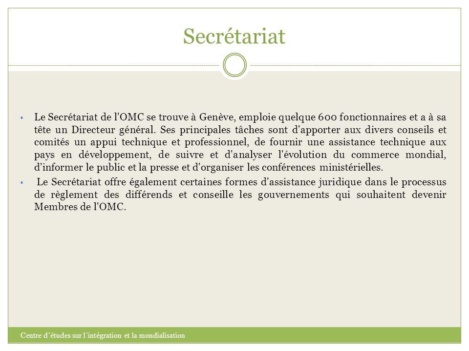 Secrétariat Centre d'études sur l'intégration et la mondialisation Le Secrétariat de l'OMC se trouve à Genève, emploie quelque 600 fonctionnaires et a