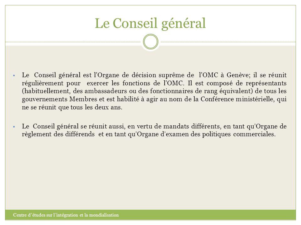Le Conseil général Centre d'études sur l'intégration et la mondialisation Le Conseil général est l'Organe de décision suprême de l'OMC à Genève; il se