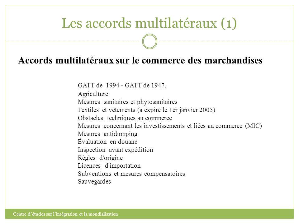 Les accords multilatéraux (1) Centre d'études sur l'intégration et la mondialisation Accords multilatéraux sur le commerce des marchandises GATT de 19