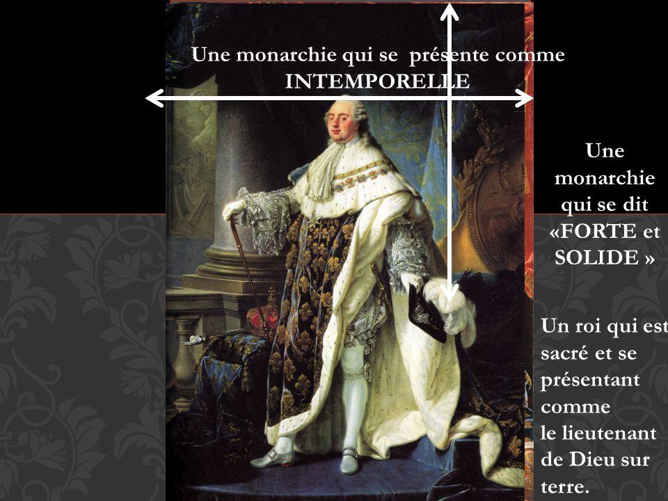 Une monarchie qui se présente comme INTEMPORELLE Une monarchie qui se dit «FORTE et SOLIDE » Un roi qui est sacré et se présentant comme le lieutenant de Dieu sur terre.